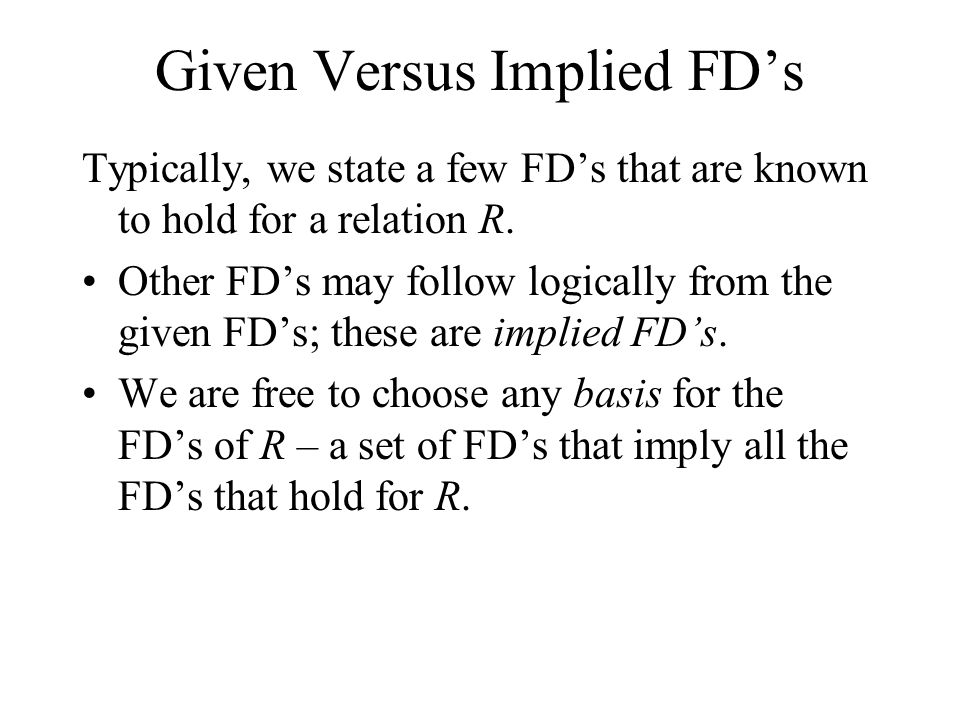 Given Versus Implied FD's Typically, we state a few FD's that are known to hold for a relation R.