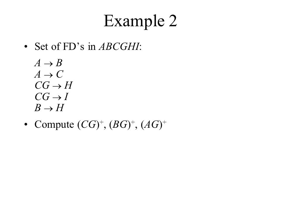 Example 2 Set of FD's in ABCGHI: A  B A  C CG  H CG  I B  H Compute (CG) +, (BG) +, (AG) +