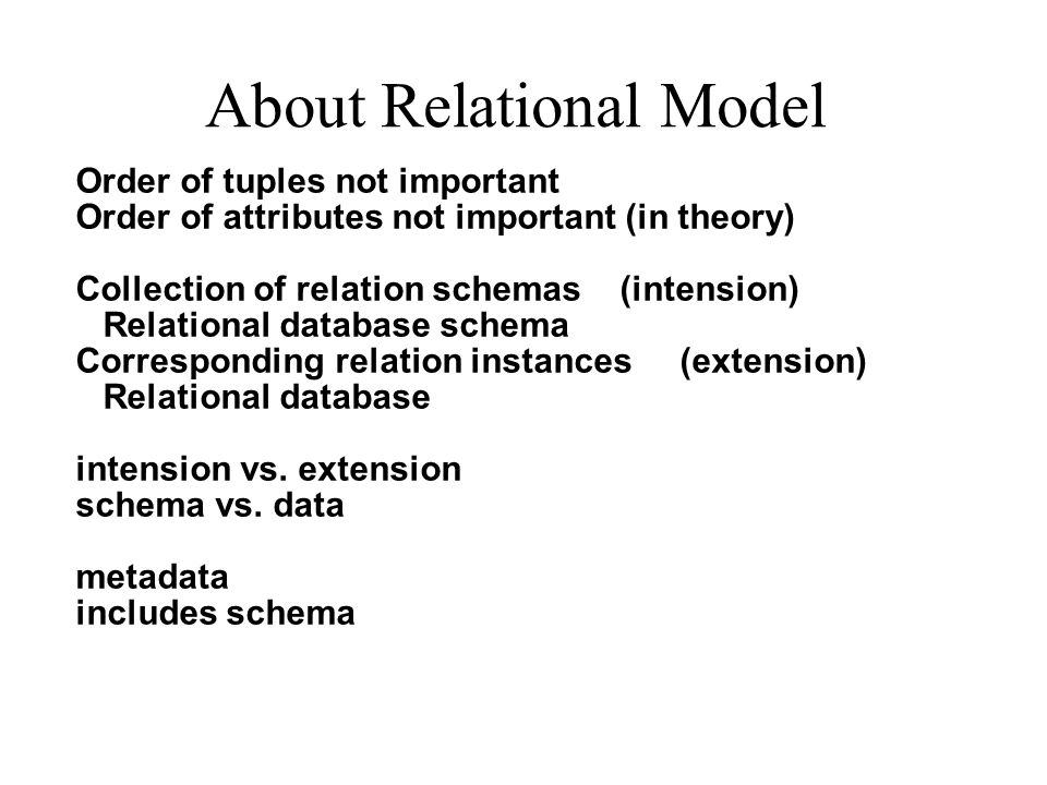 About Relational Model Order of tuples not important Order of attributes not important (in theory) Collection of relation schemas (intension) Relational database schema Corresponding relation instances (extension) Relational database intension vs.