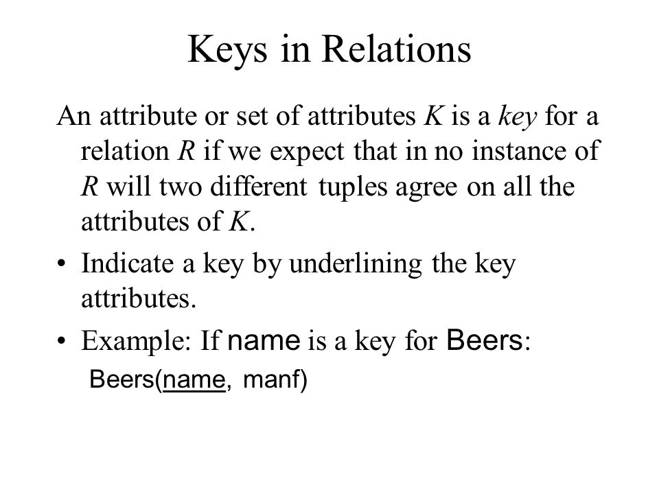 Keys in Relations An attribute or set of attributes K is a key for a relation R if we expect that in no instance of R will two different tuples agree on all the attributes of K.