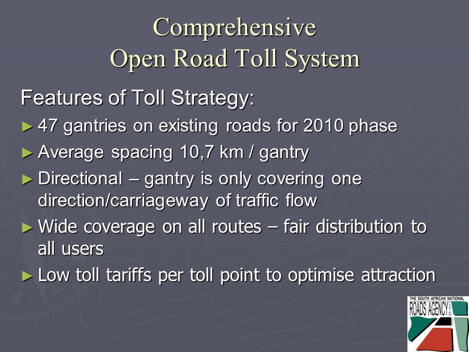 Comprehensive Open Road Toll System Features of Toll Strategy: ► 47 gantries on existing roads for 2010 phase ► Average spacing 10,7 km / gantry ► Directional – gantry is only covering one direction/carriageway of traffic flow ► Wide coverage on all routes – fair distribution to all users ► Low toll tariffs per toll point to optimise attraction