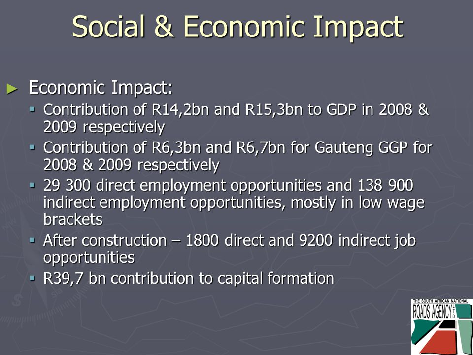 Social & Economic Impact ► Economic Impact:  Contribution of R14,2bn and R15,3bn to GDP in 2008 & 2009 respectively  Contribution of R6,3bn and R6,7bn for Gauteng GGP for 2008 & 2009 respectively  29 300 direct employment opportunities and 138 900 indirect employment opportunities, mostly in low wage brackets  After construction – 1800 direct and 9200 indirect job opportunities  R39,7 bn contribution to capital formation