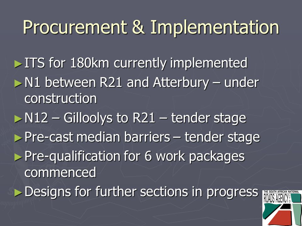 Procurement & Implementation ► ITS for 180km currently implemented ► N1 between R21 and Atterbury – under construction ► N12 – Gilloolys to R21 – tender stage ► Pre-cast median barriers – tender stage ► Pre-qualification for 6 work packages commenced ► Designs for further sections in progress