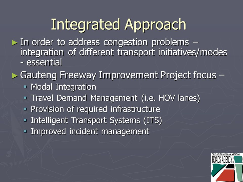Integrated Approach ► In order to address congestion problems – integration of different transport initiatives/modes - essential ► Gauteng Freeway Improvement Project focus –  Modal Integration  Travel Demand Management (i.e.