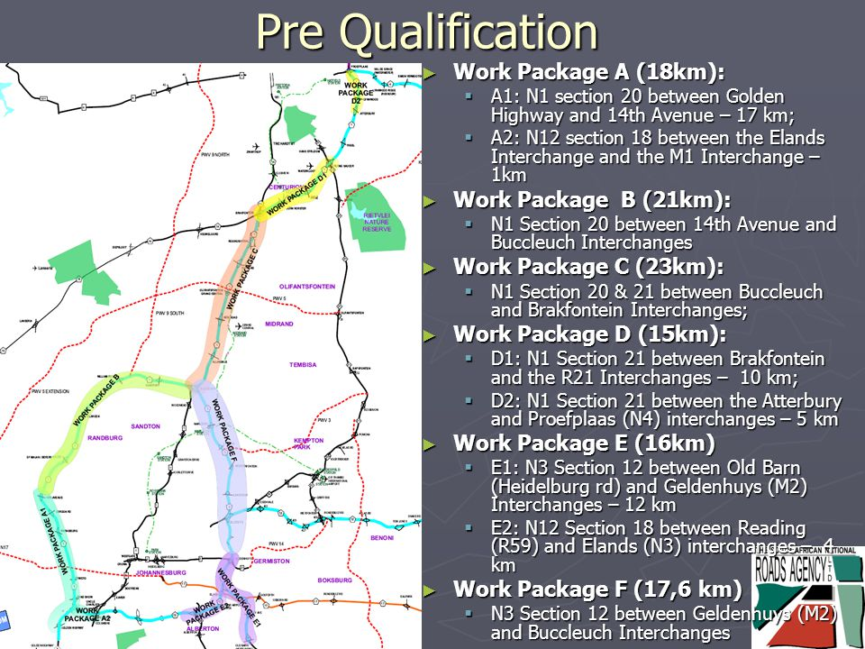 Pre Qualification ► Work Package A (18km):  A1: N1 section 20 between Golden Highway and 14th Avenue – 17 km;  A2: N12 section 18 between the Elands Interchange and the M1 Interchange – 1km ► Work Package B (21km):  N1 Section 20 between 14th Avenue and Buccleuch Interchanges ► Work Package C (23km):  N1 Section 20 & 21 between Buccleuch and Brakfontein Interchanges; ► Work Package D (15km):  D1: N1 Section 21 between Brakfontein and the R21 Interchanges – 10 km;  D2: N1 Section 21 between the Atterbury and Proefplaas (N4) interchanges – 5 km ► Work Package E (16km)  E1: N3 Section 12 between Old Barn (Heidelburg rd) and Geldenhuys (M2) Interchanges – 12 km  E2: N12 Section 18 between Reading (R59) and Elands (N3) interchanges – 4 km ► Work Package F (17,6 km)  N3 Section 12 between Geldenhuys (M2) and Buccleuch Interchanges