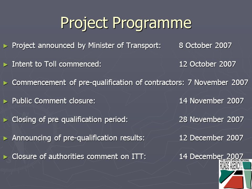 Project Programme ► Project announced by Minister of Transport:8 October 2007 ► Intent to Toll commenced: 12 October 2007 ► Commencement of pre-qualification of contractors: 7 November 2007 ► Public Comment closure:14 November 2007 ► Closing of pre qualification period:28 November 2007 ► Announcing of pre-qualification results:12 December 2007 ► Closure of authorities comment on ITT:14 December 2007
