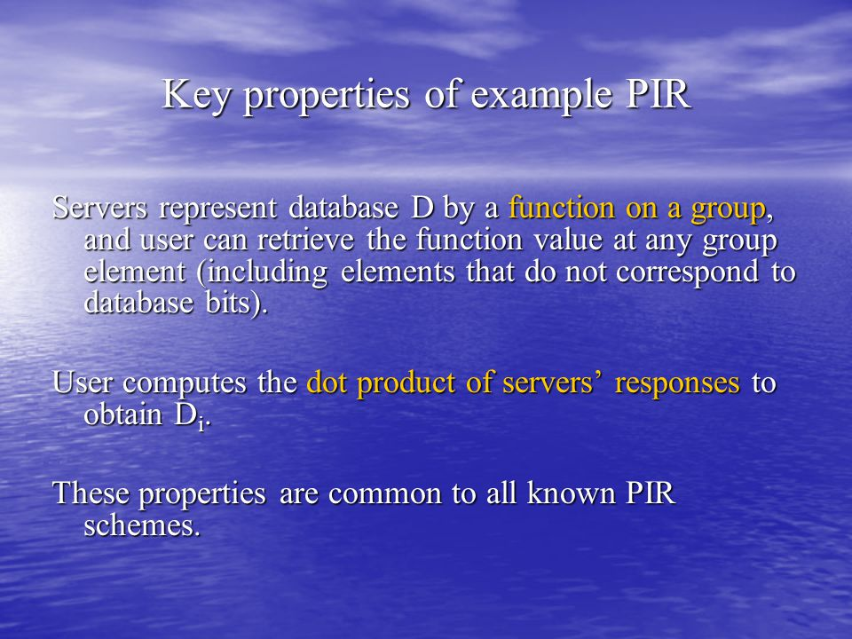 Key properties of example PIR Servers represent database D by a function on a group, and user can retrieve the function value at any group element (including elements that do not correspond to database bits).