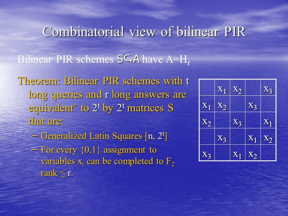 Combinatorial view of bilinear PIR Theorem: Bilinear PIR schemes with t long queries and r long answers are equivalent * to 2 t by 2 t matrices S that are: – Generalized Latin Squares [n, 2 t ] – For every {0,1} assignment to variables x i can be completed to F 2 rank ≤ r.