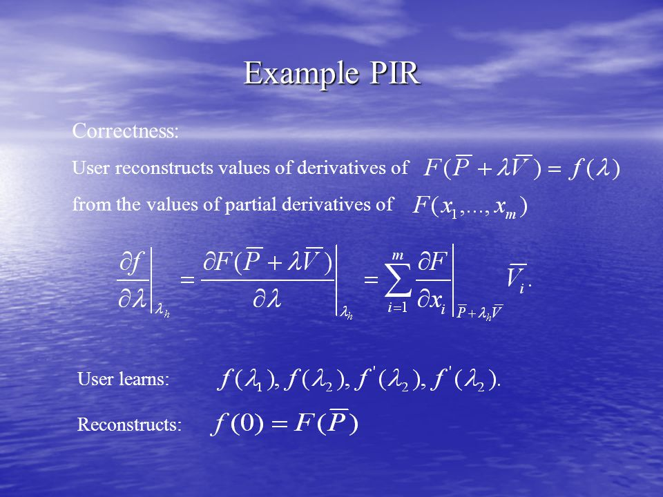 Example PIR Correctness: User reconstructs values of derivatives of from the values of partial derivatives of User learns: Reconstructs:
