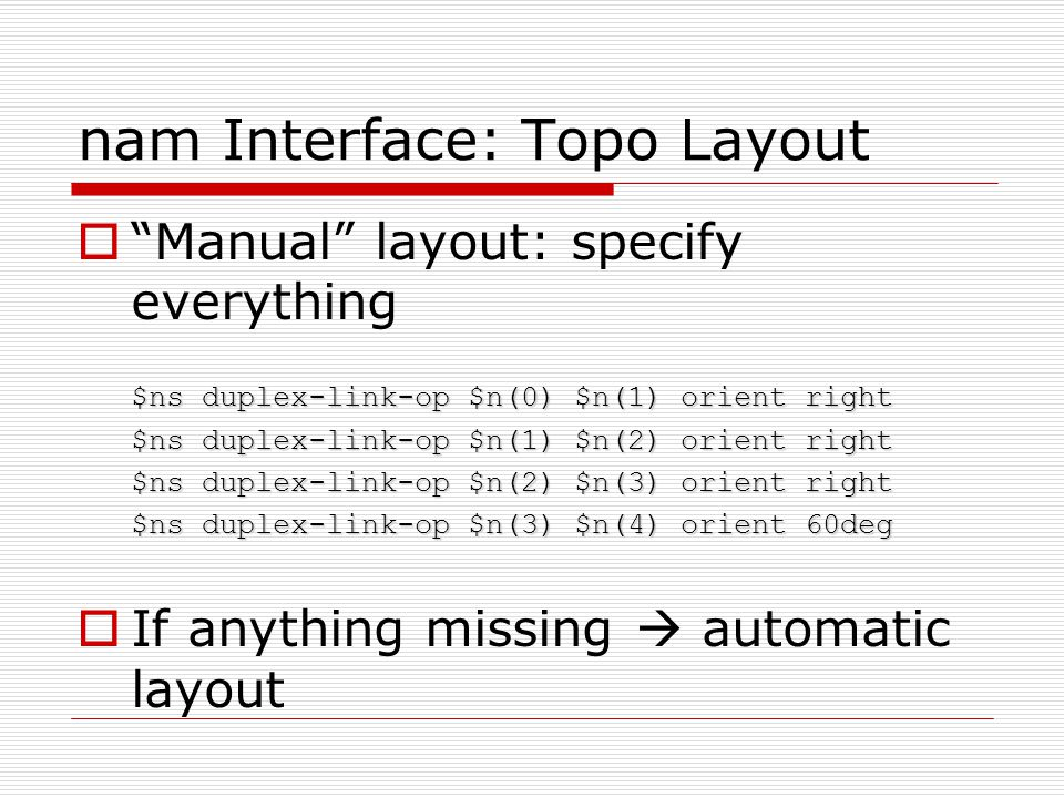 nam Interface: Topo Layout  Manual layout: specify everything $ns duplex-link-op $n(0) $n(1) orient right $ns duplex-link-op $n(1) $n(2) orient right $ns duplex-link-op $n(2) $n(3) orient right $ns duplex-link-op $n(3) $n(4) orient 60deg  If anything missing  automatic layout