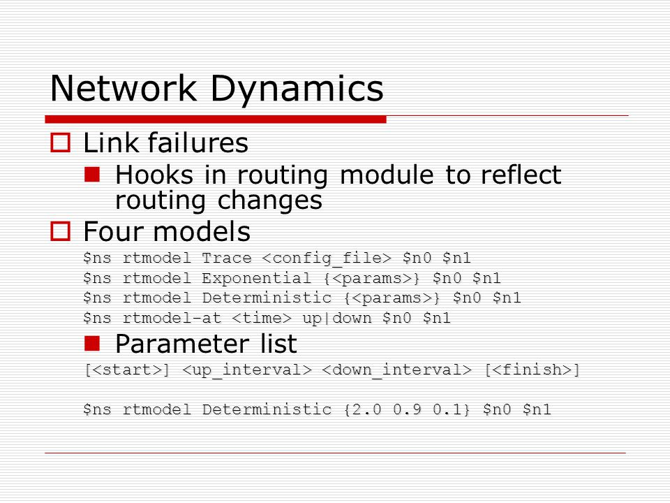 Network Dynamics  Link failures Hooks in routing module to reflect routing changes  Four models $ns rtmodel Trace $n0 $n1 $ns rtmodel Exponential { } $n0 $n1 $ns rtmodel Deterministic { } $n0 $n1 $ns rtmodel-at up|down $n0 $n1 Parameter list [ ] [ ] $ns rtmodel Deterministic {2.0 0.9 0.1} $n0 $n1