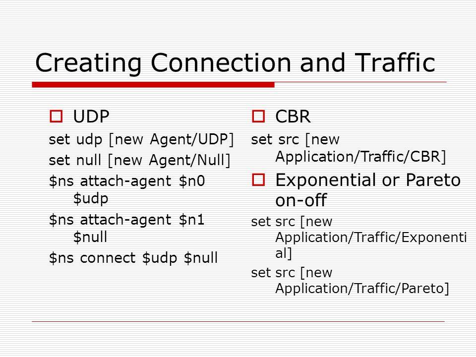 Creating Connection and Traffic  UDP set udp [new Agent/UDP] set null [new Agent/Null] $ns attach-agent $n0 $udp $ns attach-agent $n1 $null $ns conne