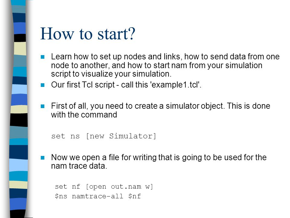 How to start? Learn how to set up nodes and links, how to send data from one node to another, and how to start nam from your simulation script to visu