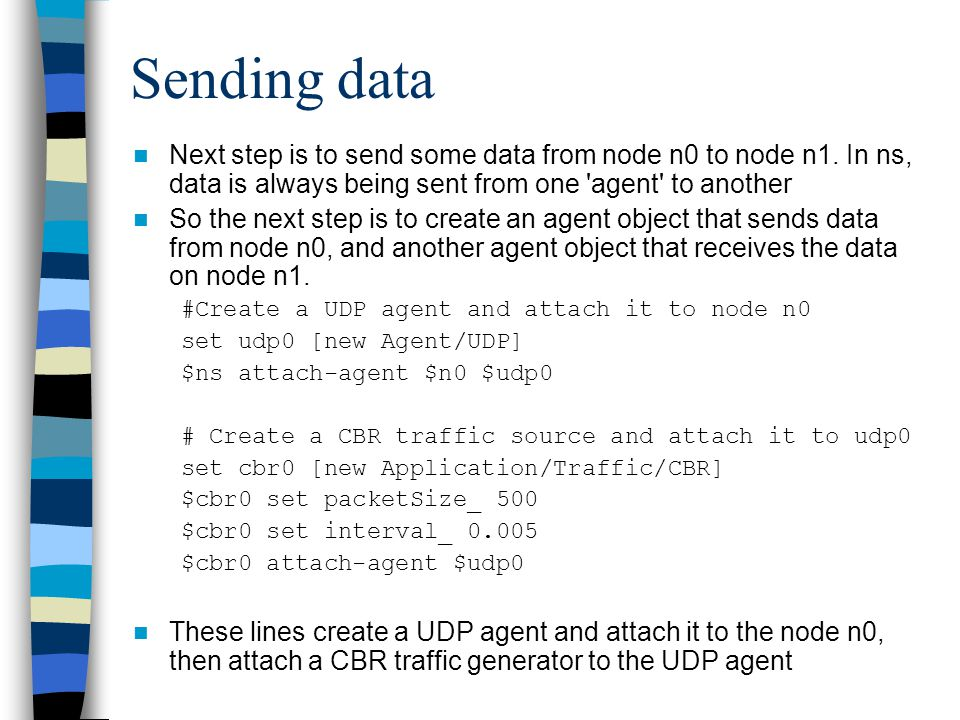 Sending data Next step is to send some data from node n0 to node n1. In ns, data is always being sent from one 'agent' to another So the next step is