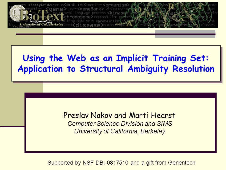 Using the Web as an Implicit Training Set: Application to Structural Ambiguity Resolution Preslav Nakov and Marti Hearst Computer Science Division and SIMS University of California, Berkeley Supported by NSF DBI-0317510 and a gift from Genentech
