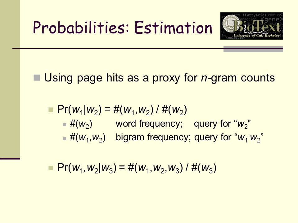 Probabilities: Estimation Using page hits as a proxy for n-gram counts Pr(w 1 |w 2 ) = #(w 1, w 2 ) / #(w 2 ) #(w 2 ) word frequency; query for w 2 #(w 1, w 2 ) bigram frequency; query for w 1 w 2 Pr(w 1,w 2 |w 3 ) = #(w 1, w 2, w 3 ) / #(w 3 )