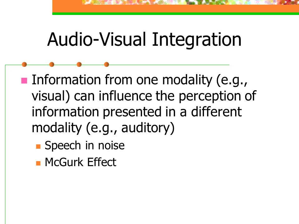 Audio-Visual Integration Information from one modality (e.g., visual) can influence the perception of information presented in a different modality (e.g., auditory) Speech in noise McGurk Effect