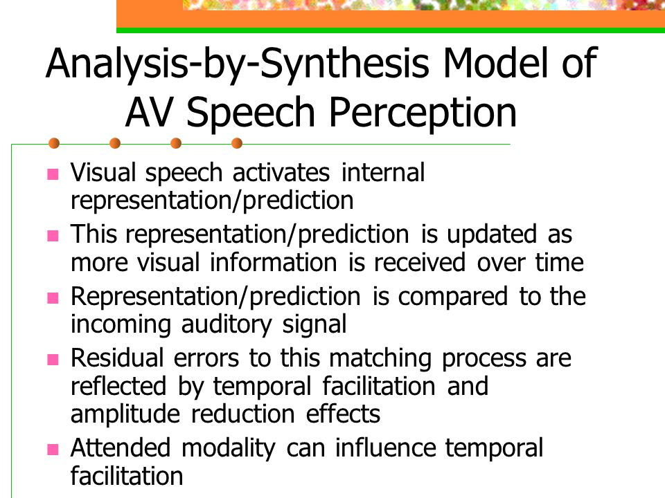 Analysis-by-Synthesis Model of AV Speech Perception Visual speech activates internal representation/prediction This representation/prediction is updated as more visual information is received over time Representation/prediction is compared to the incoming auditory signal Residual errors to this matching process are reflected by temporal facilitation and amplitude reduction effects Attended modality can influence temporal facilitation