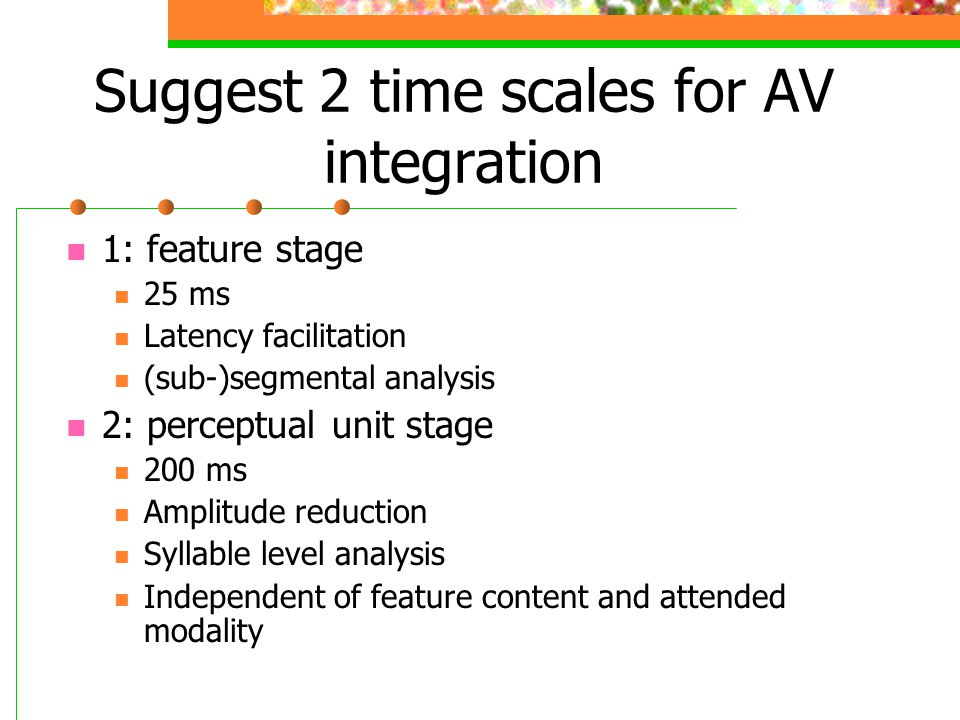 Suggest 2 time scales for AV integration 1: feature stage 25 ms Latency facilitation (sub-)segmental analysis 2: perceptual unit stage 200 ms Amplitud