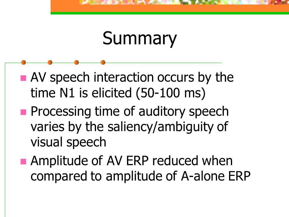 Summary AV speech interaction occurs by the time N1 is elicited (50-100 ms) Processing time of auditory speech varies by the saliency/ambiguity of visual speech Amplitude of AV ERP reduced when compared to amplitude of A-alone ERP