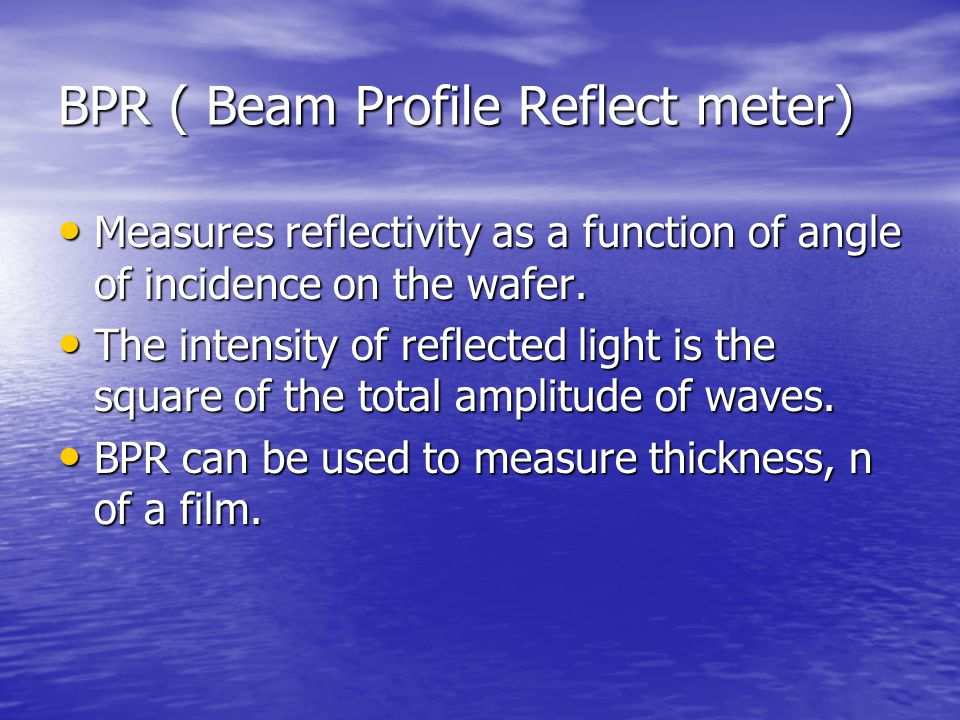 BPR ( Beam Profile Reflect meter) Measures reflectivity as a function of angle of incidence on the wafer. Measures reflectivity as a function of angle
