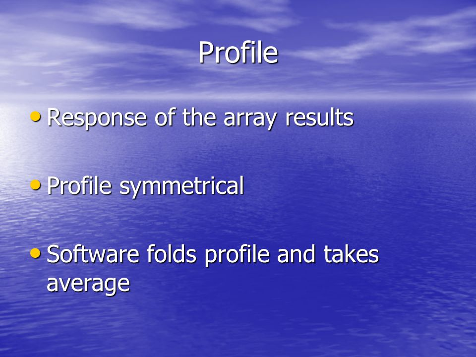 Profile Response of the array results Response of the array results Profile symmetrical Profile symmetrical Software folds profile and takes average S