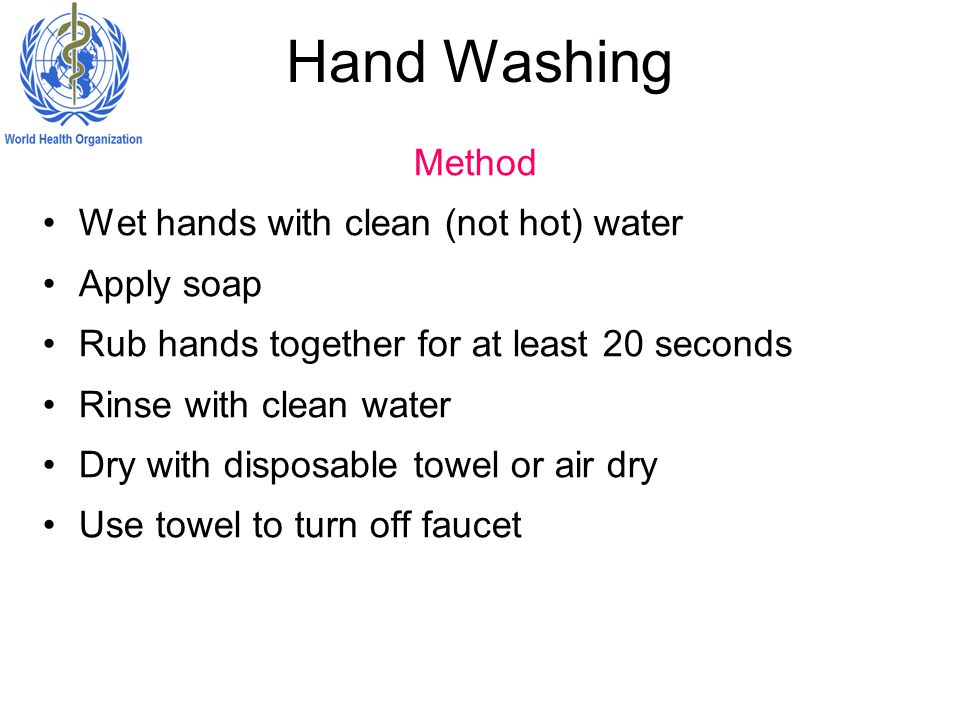 Hand Washing Method Wet hands with clean (not hot) water Apply soap Rub hands together for at least 20 seconds Rinse with clean water Dry with disposable towel or air dry Use towel to turn off faucet