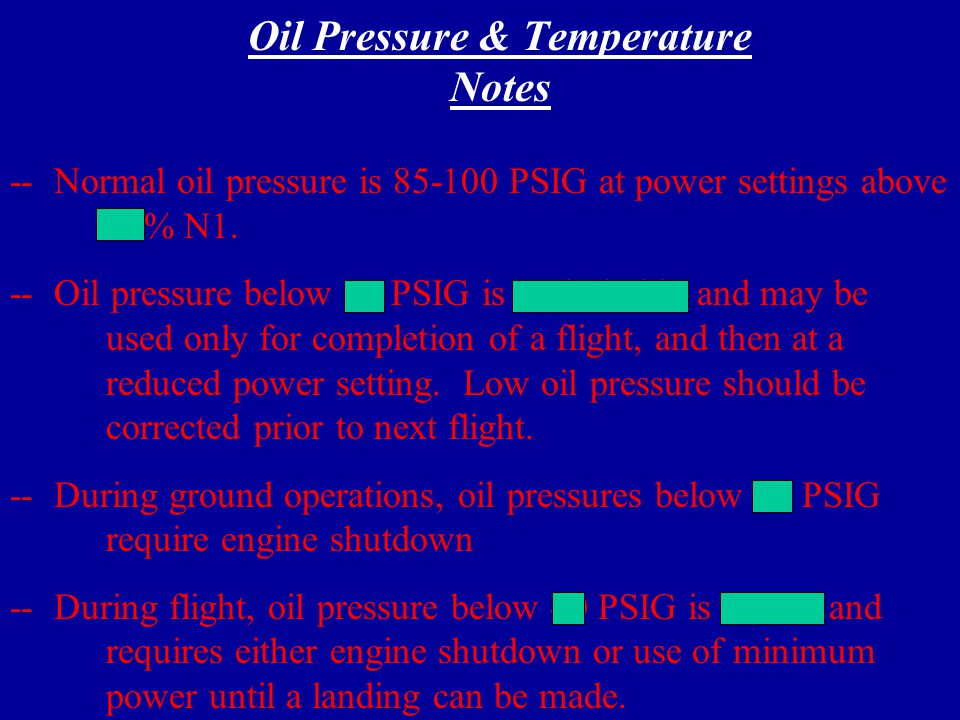 Oil Pressure & Temperature Max Allowable Max Continuous Cruise Climb Cruise Hi-Idle Lo-Idle Starting Acceleration Max Reverse 5 Minutes Continuous ------ 2 Seconds 1 Minute 85 - 100 ------ 40 (min) ------ 85-100 PSI ConditionMax Time 10 - 99 -40 - 99 -40 (min) 10 - 99 Deg C