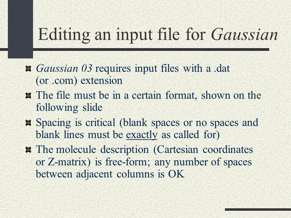 Editing an input file for Gaussian Gaussian 03 requires input files with a.dat (or.com) extension The file must be in a certain format, shown on the following slide Spacing is critical (blank spaces or no spaces and blank lines must be exactly as called for) The molecule description (Cartesian coordinates or Z-matrix) is free-form; any number of spaces between adjacent columns is OK