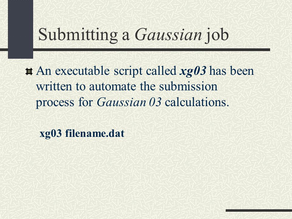 Submitting a Gaussian job An executable script called xg03 has been written to automate the submission process for Gaussian 03 calculations.