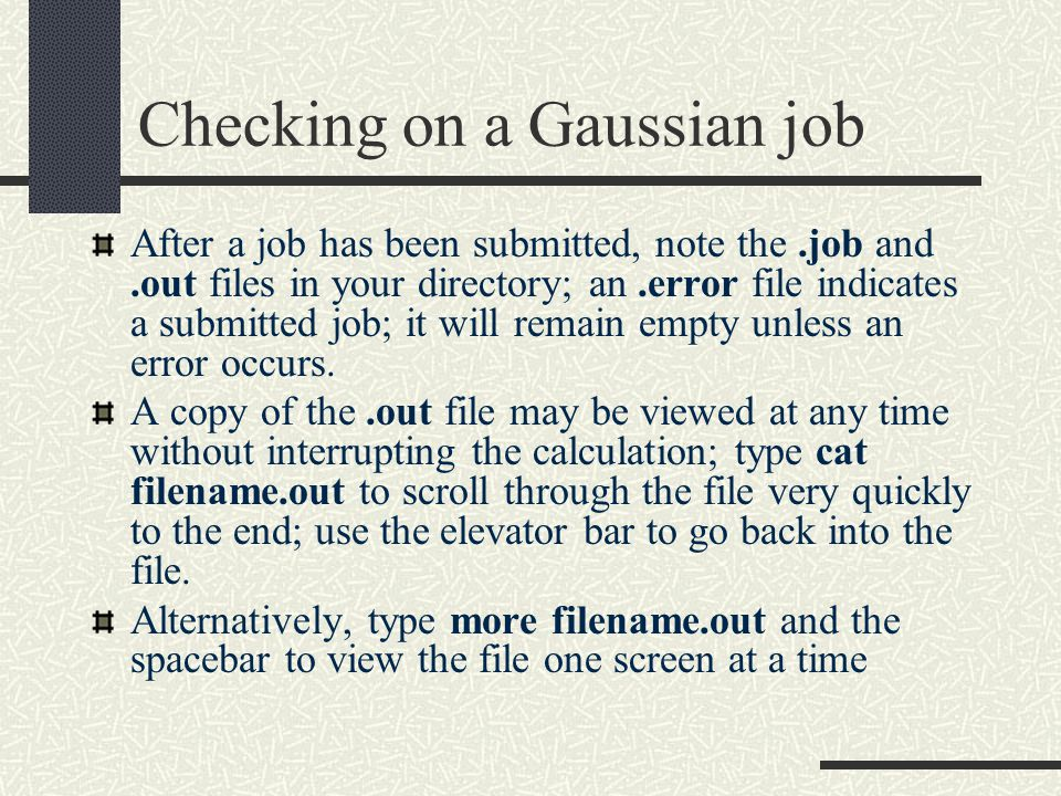 Checking on a Gaussian job After a job has been submitted, note the.job and.out files in your directory; an.error file indicates a submitted job; it will remain empty unless an error occurs.