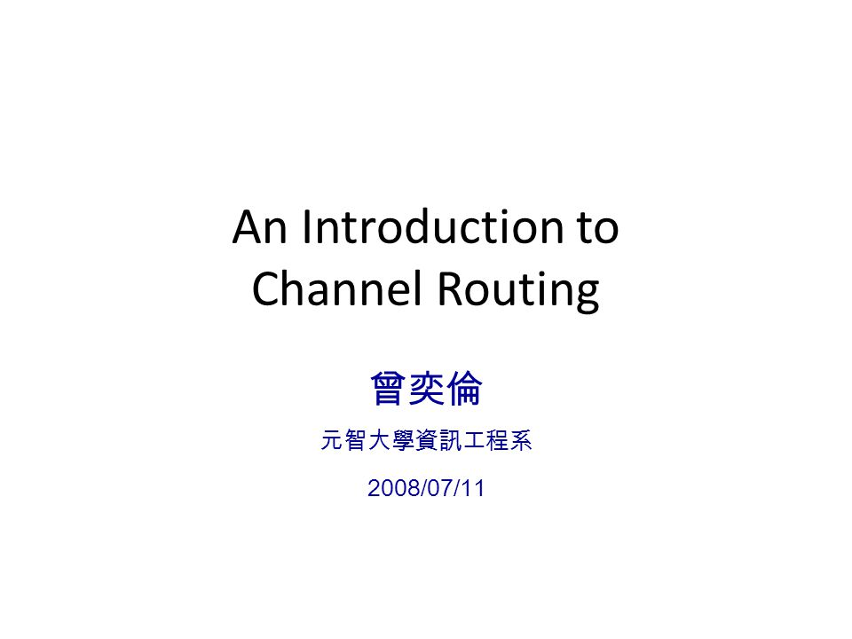 An Introduction to Channel Routing 曾奕倫 元智大學資訊工程系 2008/07/11