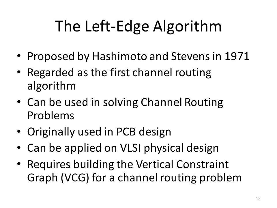 The Left-Edge Algorithm Proposed by Hashimoto and Stevens in 1971 Regarded as the first channel routing algorithm Can be used in solving Channel Routi