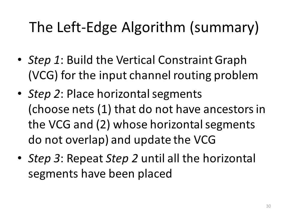 The Left-Edge Algorithm (summary) Step 1: Build the Vertical Constraint Graph (VCG) for the input channel routing problem Step 2: Place horizontal segments (choose nets (1) that do not have ancestors in the VCG and (2) whose horizontal segments do not overlap) and update the VCG Step 3: Repeat Step 2 until all the horizontal segments have been placed 30