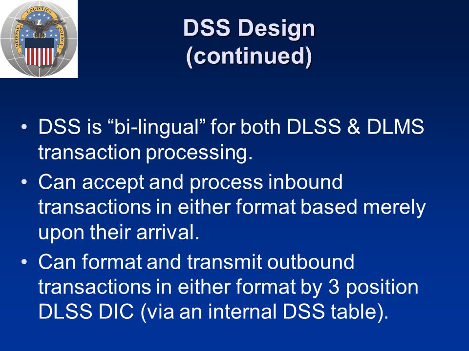 "DSS Design (continued) DSS is ""bi-lingual"" for both DLSS & DLMS transaction processing. Can accept and process inbound transactions in either format b"