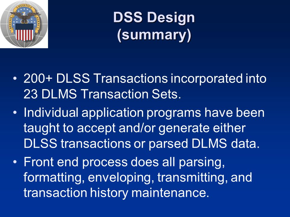 DSS Design (summary) 200+ DLSS Transactions incorporated into 23 DLMS Transaction Sets. Individual application programs have been taught to accept and