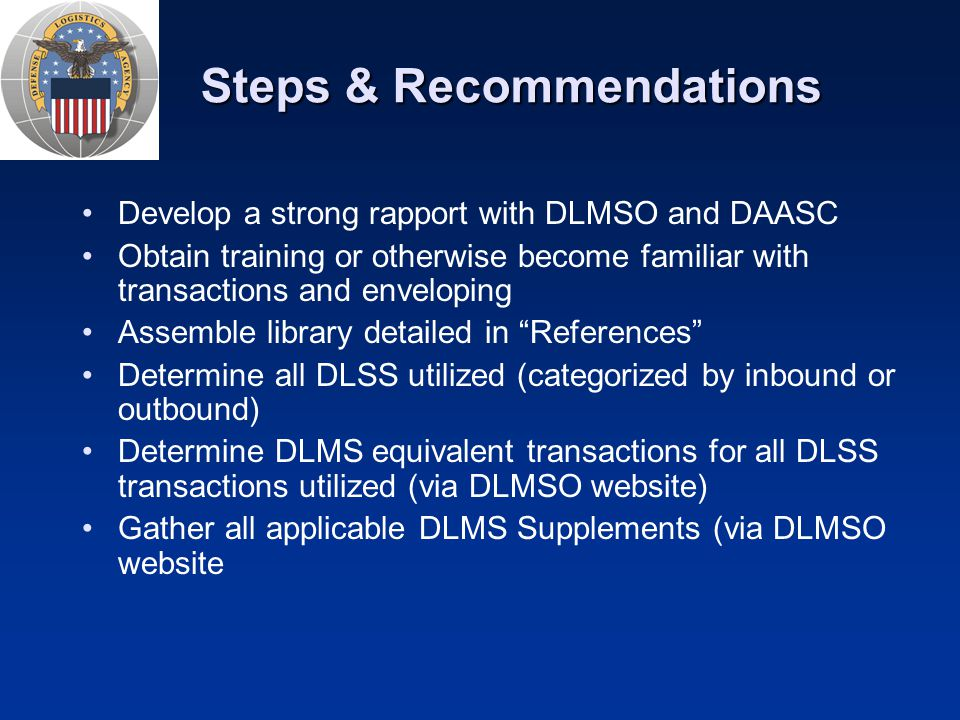 Steps & Recommendations Develop a strong rapport with DLMSO and DAASC Obtain training or otherwise become familiar with transactions and enveloping As