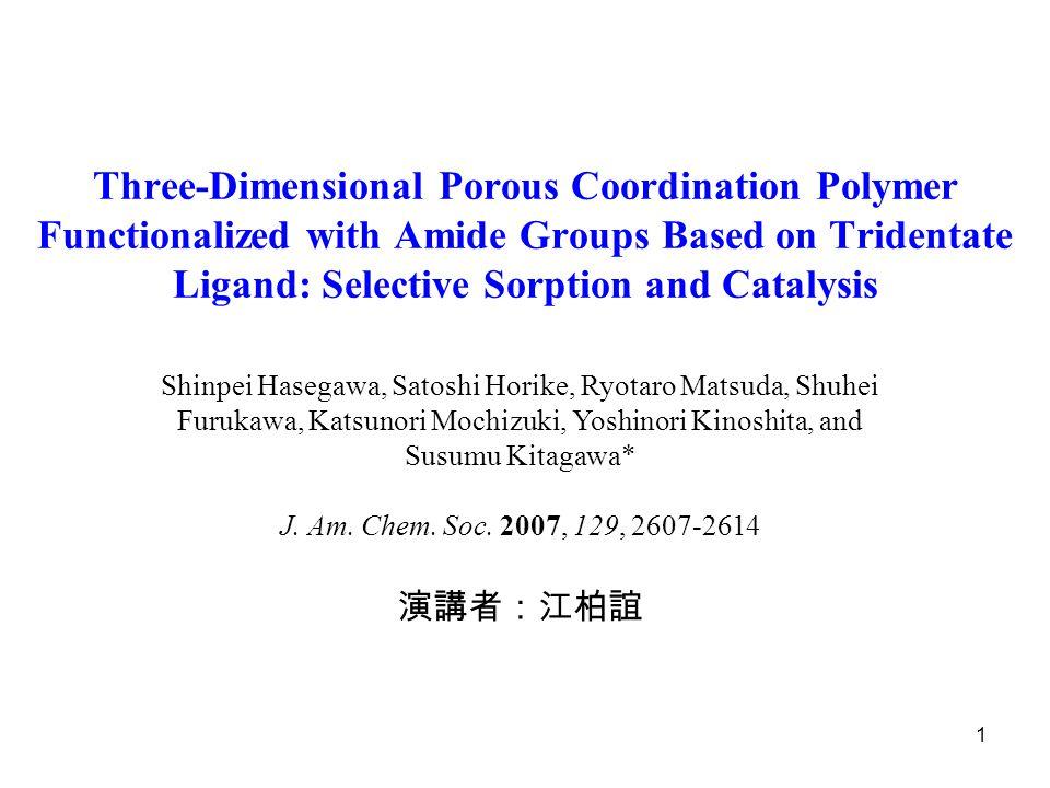 1 Three-Dimensional Porous Coordination Polymer Functionalized with Amide Groups Based on Tridentate Ligand: Selective Sorption and Catalysis Shinpei Hasegawa, Satoshi Horike, Ryotaro Matsuda, Shuhei Furukawa, Katsunori Mochizuki, Yoshinori Kinoshita, and Susumu Kitagawa* J.