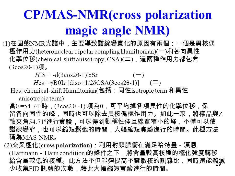 29 CP/MAS-NMR(cross polarization magic angle NMR) (1) 在固態 NMR 光譜中,主要導致譜線變寬化的原因有兩個:一個是異核偶 極作用力 (heteronuclear dipolar compling Hamiltonian)( 一 ) 和各向異性 化學位移 (chemical-shift anisotropy, CSA)( 二 ) ,這兩種作用力都包含 (3cos2θ-1) 項。 HIS = -d(3cos2θ-1)IzSz ( 一 ) Hcs = γB0Iz [diso+1/2δCSA(3cos2θ-1)] ( 二 ) Hcs: chemical-shift Hamiltonian( 包括:同性 isotropic term 和異性 anisotropic term) 當 θ =54.74º 時, (3cos2 θ -1) 項為 0 ,可平均掉各項異性的化學位移,保 留各向同性的峰,同時也可以除去異核偶極作用力。如此一來,將樣品與 Z 軸夾角 54.71º 進行實驗,可以得到對稱性佳且線寬窄小的峰,不僅可以使 譜線變窄,也可以縮短鬆弛的時間,大幅縮短實驗進行的時間。此種方法 稱為 MAS-NMR 。 (2) 交叉極化 (cross polarization) :利用射頻脈衝在滿足哈特曼-漢恩 (Hartmann - Hann condition) 的條件之下,將含量較高核種的極化強度轉移 給含量較低的核種。此方法不但能夠提高不靈敏核的訊雜比,同時還能夠減 少收集 FID 訊號的次數,藉此大幅縮短實驗進行的時間。