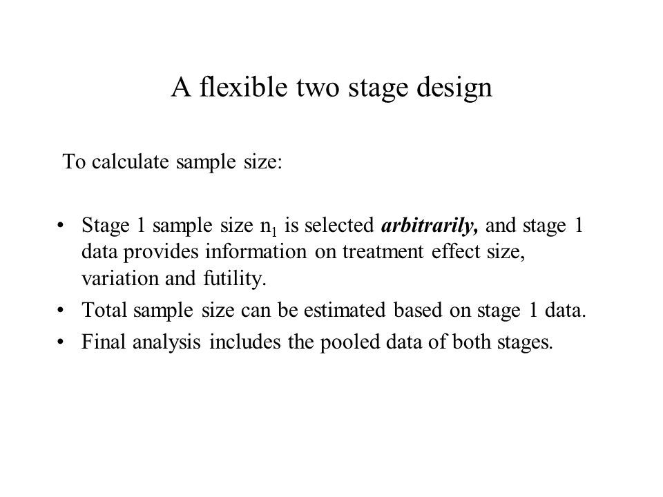 A flexible two stage design To calculate sample size: Stage 1 sample size n 1 is selected arbitrarily, and stage 1 data provides information on treatment effect size, variation and futility.