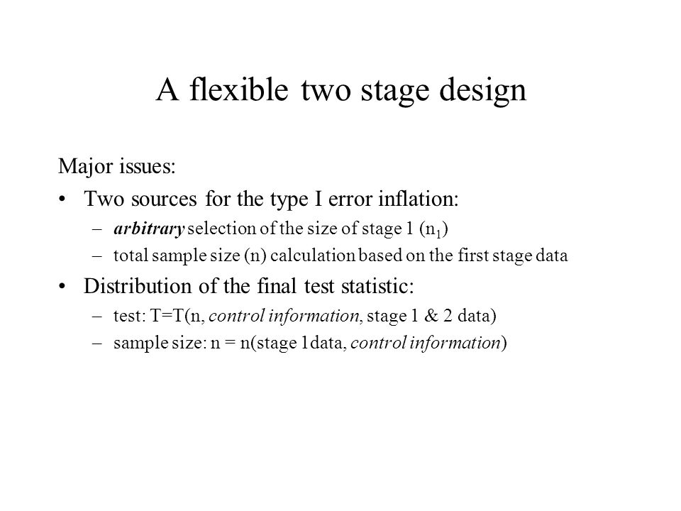 A flexible two stage design Major issues: Two sources for the type I error inflation: –arbitrary selection of the size of stage 1 (n 1 ) –total sample size (n) calculation based on the first stage data Distribution of the final test statistic: –test: T=T(n, control information, stage 1 & 2 data) –sample size: n = n(stage 1data, control information)