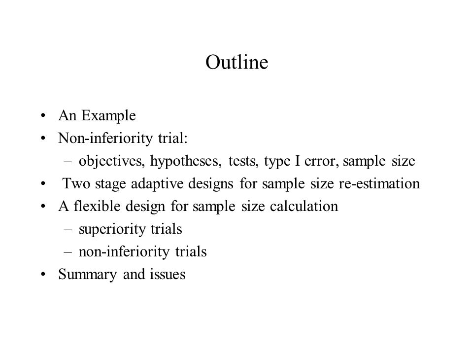 Outline An Example Non-inferiority trial: –objectives, hypotheses, tests, type I error, sample size Two stage adaptive designs for sample size re-estimation A flexible design for sample size calculation –superiority trials –non-inferiority trials Summary and issues
