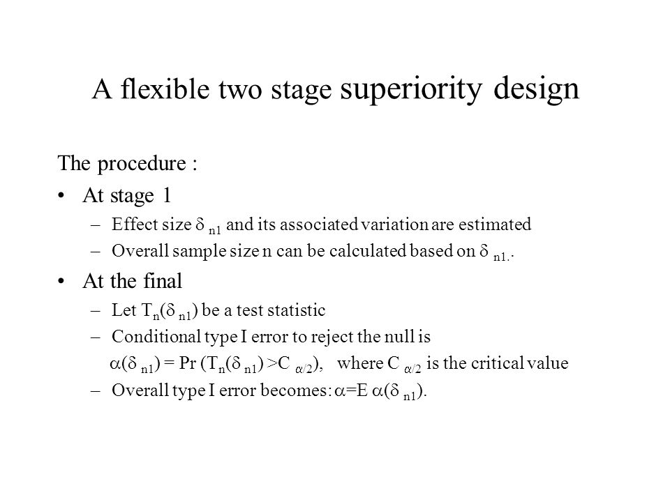 A flexible two stage superiority design The procedure : At stage 1 –Effect size  n1 and its associated variation are estimated –Overall sample size n can be calculated based on  n1..