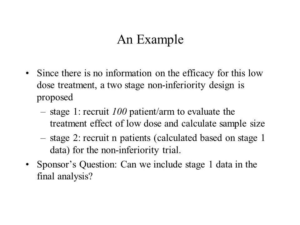 An Example Since there is no information on the efficacy for this low dose treatment, a two stage non-inferiority design is proposed –stage 1: recruit