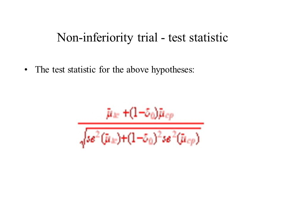 Non-inferiority trial - test statistic The test statistic for the above hypotheses: