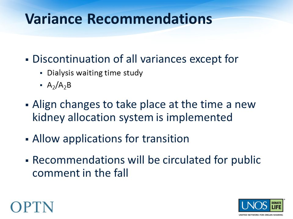  Discontinuation of all variances except for  Dialysis waiting time study  A 2 /A 2 B  Align changes to take place at the time a new kidney allocation system is implemented  Allow applications for transition  Recommendations will be circulated for public comment in the fall Variance Recommendations