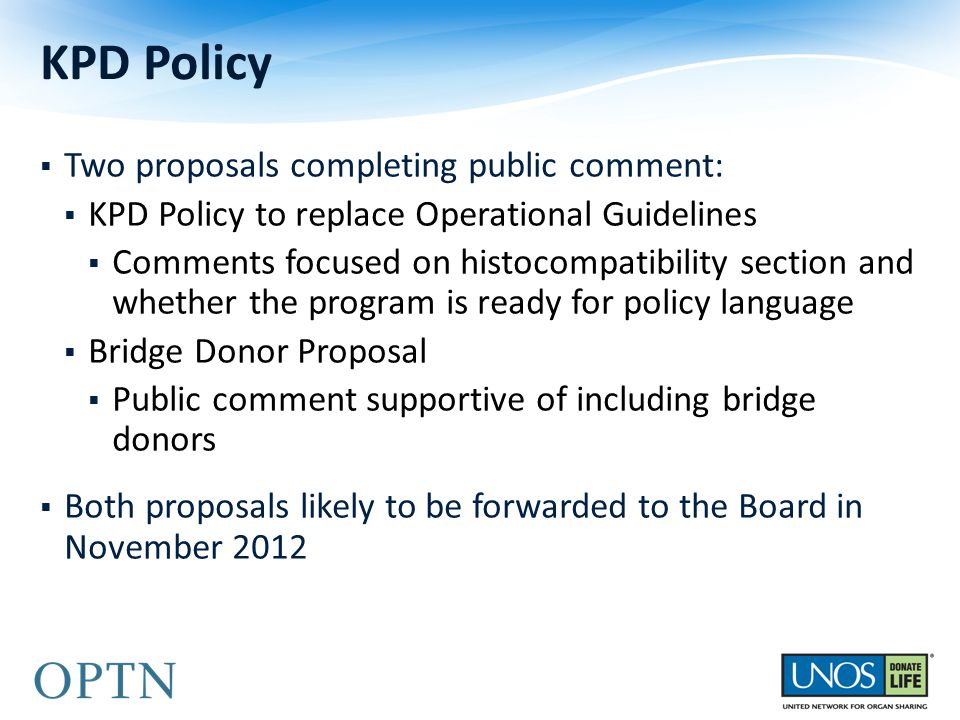  Two proposals completing public comment:  KPD Policy to replace Operational Guidelines  Comments focused on histocompatibility section and whether the program is ready for policy language  Bridge Donor Proposal  Public comment supportive of including bridge donors  Both proposals likely to be forwarded to the Board in November 2012 KPD Policy