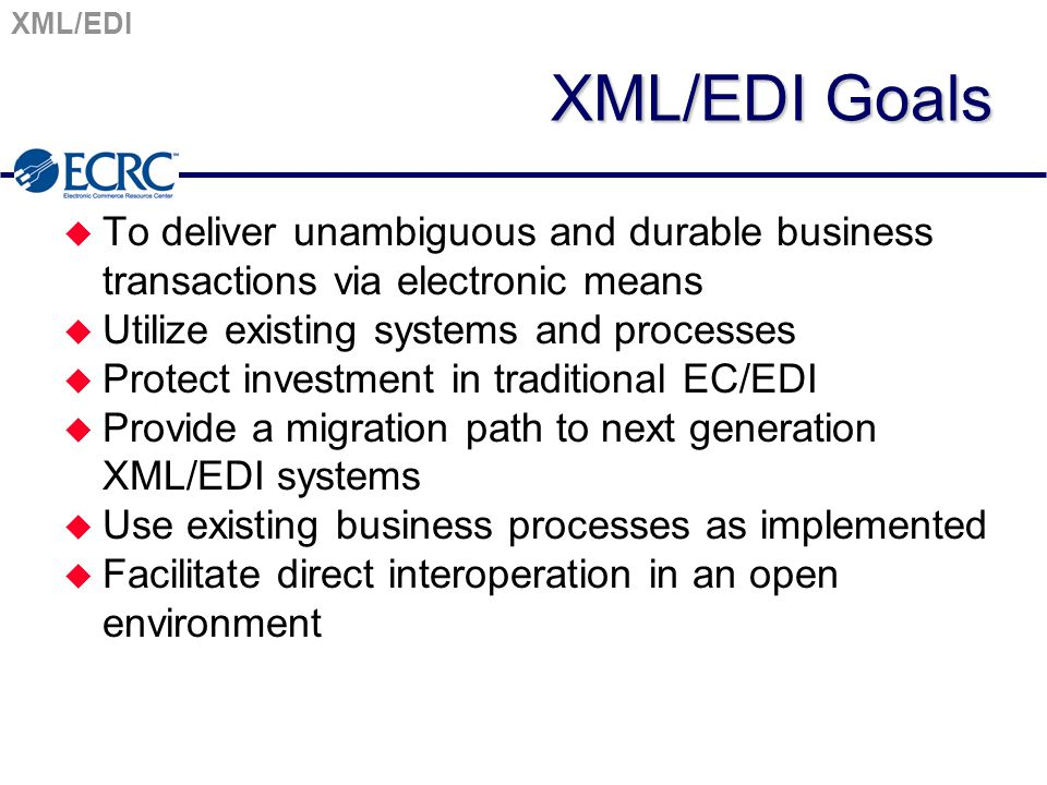 XML/EDI XML/EDI Goals u To deliver unambiguous and durable business transactions via electronic means u Utilize existing systems and processes u Protect investment in traditional EC/EDI u Provide a migration path to next generation XML/EDI systems u Use existing business processes as implemented u Facilitate direct interoperation in an open environment