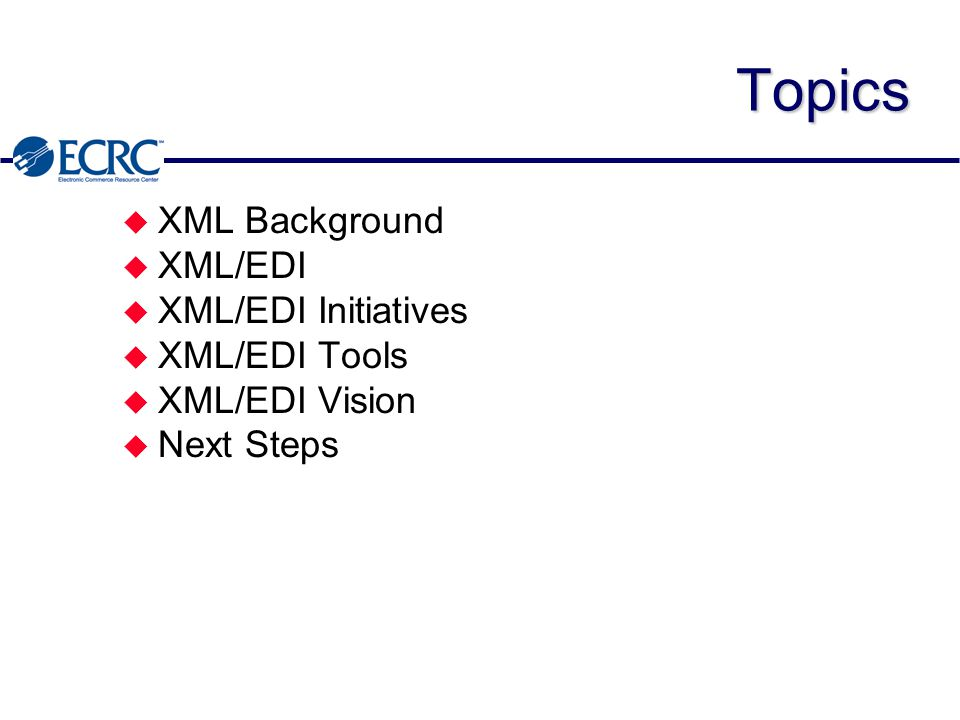 XML/EDI InitiativesUN/EDIFACT u European XML/EDI Pilot Project ä Will test XML for EDI between business & other organizations ä SIMPL-EDI DTDs – Orders – Invoices – Despatch Advices – Value Chain Planning & Performance Reports – International Payment Orders – Order Responses ä http://www.cenorm.be/isss/workshop/ec/xmledi/Isss- xml.html