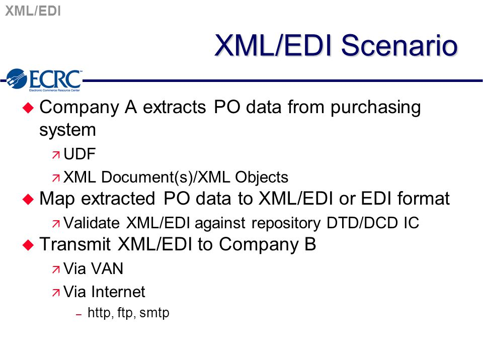 XML/EDI XML/EDI Scenario u Company A extracts PO data from purchasing system ä UDF ä XML Document(s)/XML Objects u Map extracted PO data to XML/EDI or